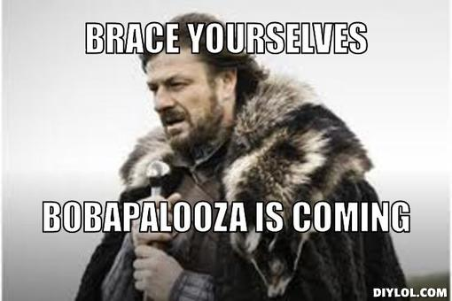 Brace yourselves. Bobapalooza is coming.